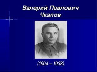 Валерий Павлович Чкалов (1904 – 1938)