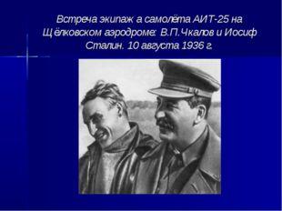 Встреча экипажа самолёта АИТ-25 на Щёлковском аэродроме: В.П.Чкалов и Иосиф С