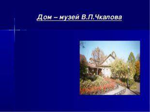Дом – музей В.П.Чкалова