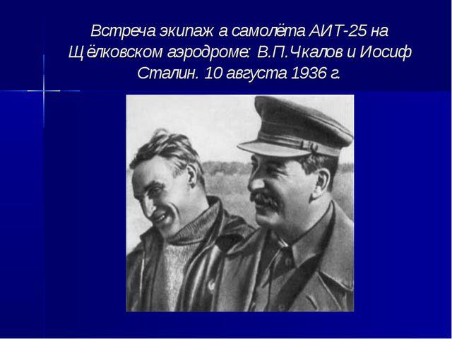 Встреча экипажа самолёта АИТ-25 на Щёлковском аэродроме: В.П.Чкалов и Иосиф С...
