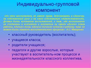 Индивидуально-групповой компонент классный руководитель (воспитатель); учащие