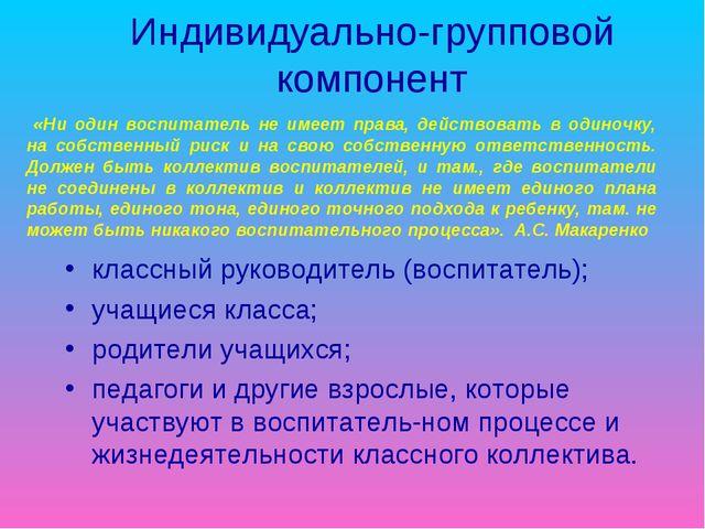 Индивидуально-групповой компонент классный руководитель (воспитатель); учащие...