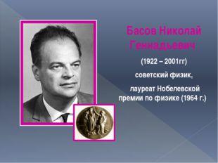 Басов Николай Геннадьевич (1922 – 2001гг) советский физик, лауреат Нобелевск