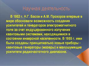 Научная деятельность В 1952 г. Н.Г. Басов и А.М. Прохоров впервые в мире обос