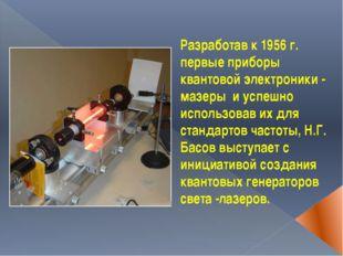 Разработав к 1956 г. первые приборы квантовой электроники - мазеры и успешно
