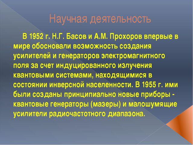 Научная деятельность В 1952 г. Н.Г. Басов и А.М. Прохоров впервые в мире обос...