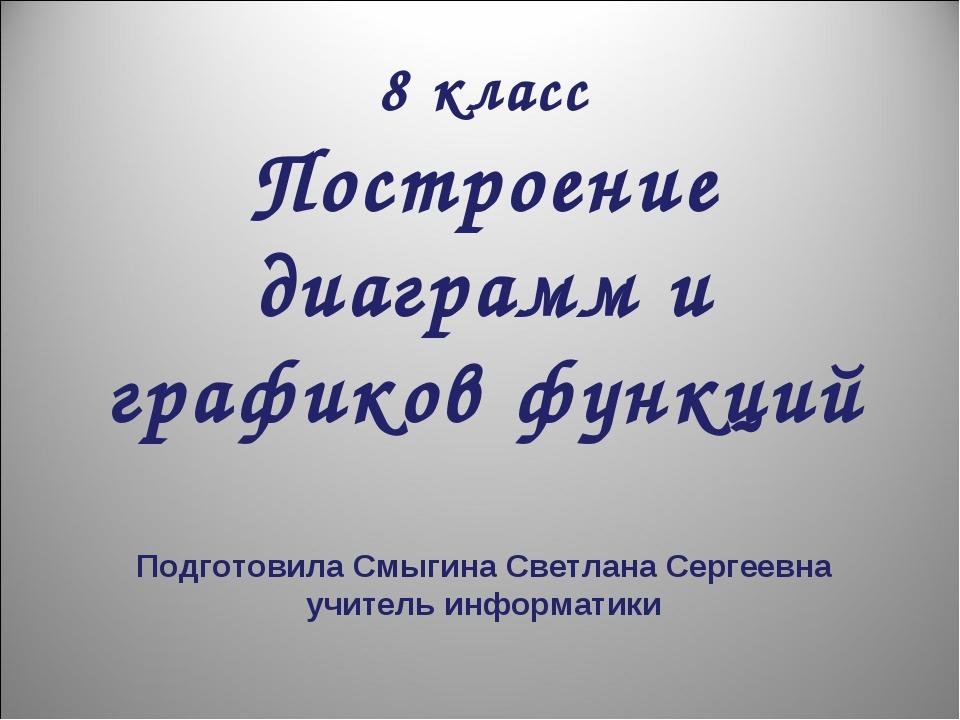 8 класс Построение диаграмм и графиков функций Подготовила Смыгина Светлана...