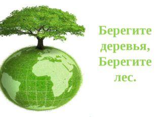 Берегите деревья, Берегите лес.