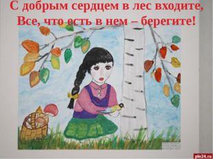 С добрым сердцем в лес входите, Все, что есть в нем – берегите!