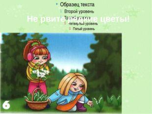 Не рвите редкие цветы! …
