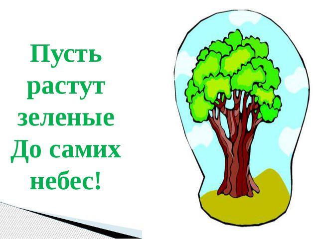 Пусть растут зеленые До самих небес!