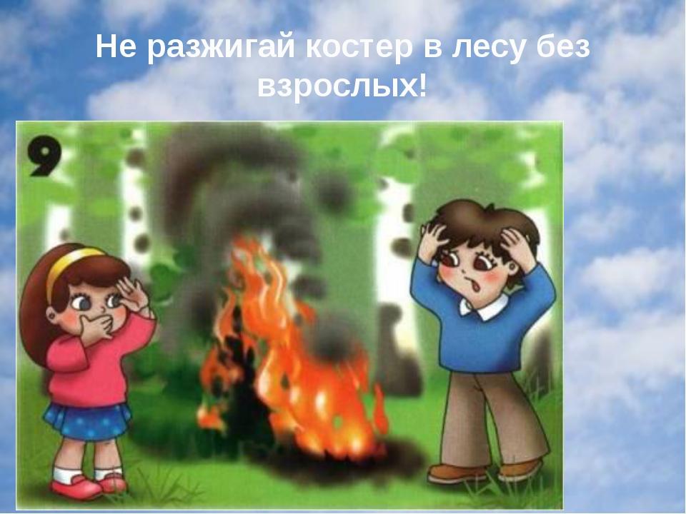 Не разжигай костер в лесу без взрослых!