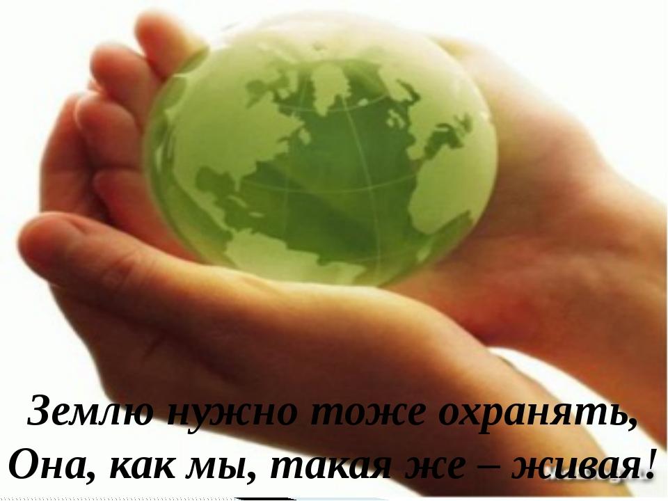 Землю нужно тоже охранять, Она, как мы, такая же – живая!