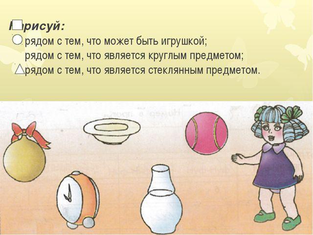 Нарисуй: рядом с тем, что может быть игрушкой; рядом с тем, что является кру...