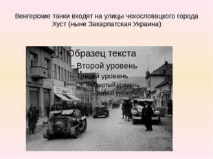 Венгерские танки входят на улицы чехословацкого города Хуст (ныне Закарпатска