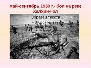 май-сентябрь 1939 г.- бои на реке Халхин-Гол
