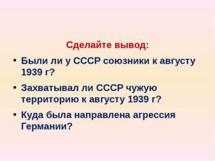 Сделайте вывод: Были ли у СССР союзники к августу 1939 г? Захватывал ли СССР