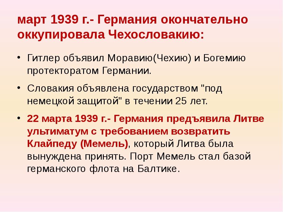 март 1939 г.- Германия окончательно оккупировала Чехословакию: Гитлер объявил...