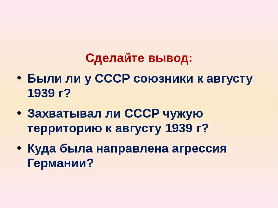 Сделайте вывод: Были ли у СССР союзники к августу 1939 г? Захватывал ли СССР...