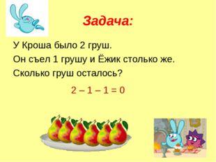 Задача: У Кроша было 2 груш. Он съел 1 грушу и Ёжик столько же. Сколько груш