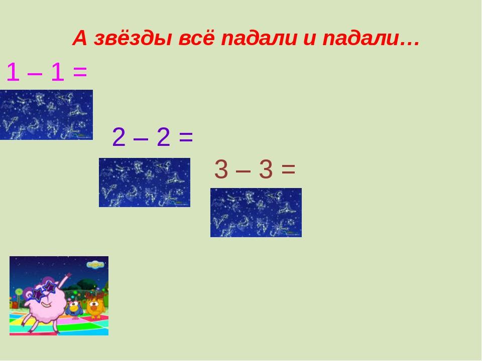 1 – 1 = 2 – 2 = 3 – 3 = А звёзды всё падали и падали…