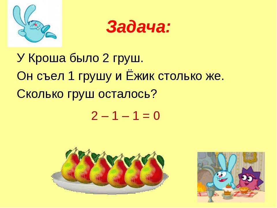 Задача: У Кроша было 2 груш. Он съел 1 грушу и Ёжик столько же. Сколько груш...