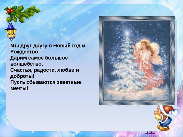 Мы друг другу в Новый год и Рождество Дарим самое большое волшебство. Счастья...