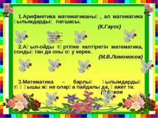 1.Арифметика математиканың, ал математика ғылымдардың патшасы. (К.Гаусс) 2.Ақ
