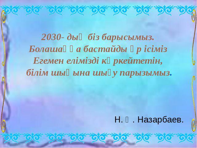2030- дың біз барысымыз. Болашаққа бастайды әр ісіміз Егемен елімізді көркейт...