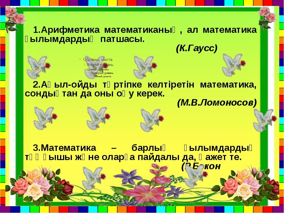 1.Арифметика математиканың, ал математика ғылымдардың патшасы. (К.Гаусс) 2.Ақ...