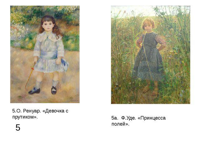 5 5.О. Ренуар. «Девочка с прутиком». 5а. Ф.Уде. «Принцесса полей».