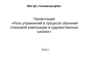 МБУ ДО «Тасеевская ДХШ» Презентация «Роль упражнений в процессе обучения стан