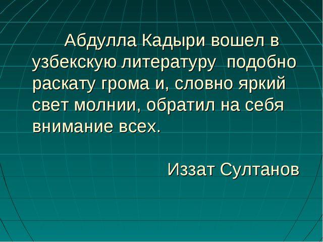 Абдулла Кадыри вошел в узбекскую литературу подобно раскату грома и, словно...