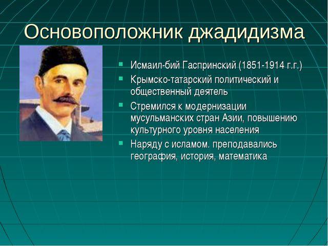 Основоположник джадидизма Исмаил-бий Гаспринский (1851-1914 г.г.) Крымско-тат...