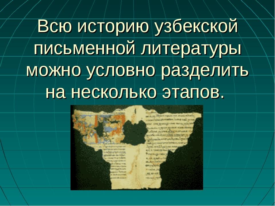 Всю историю узбекской письменной литературы можно условно разделить на нескол...