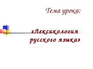 Тема урока: «Лексикология русского языка»