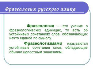 Фразеология русского языка Фразеология – это учение о фразеологических единиц