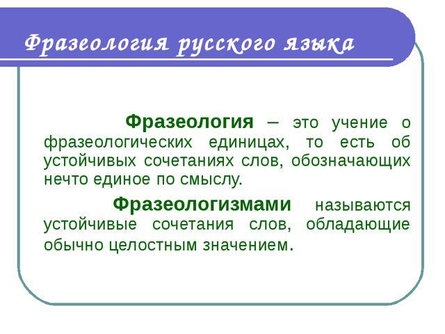 Фразеология русского языка Фразеология – это учение о фразеологических единиц...