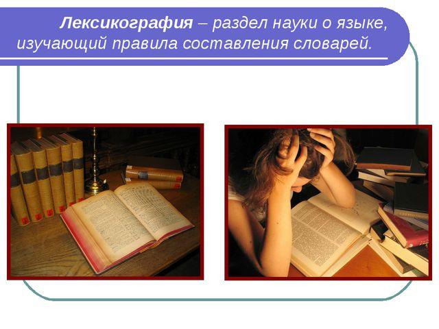Лексикография – раздел науки о языке, изучающий правила составления словарей.