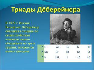 В 1829 г. Иоганн Вольфганг Дёберейнер объединил сходные по своим свойствам эл