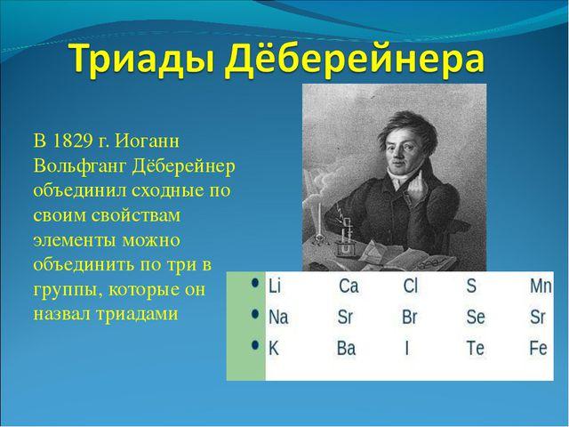 В 1829 г. Иоганн Вольфганг Дёберейнер объединил сходные по своим свойствам эл...