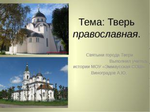 Тема: Тверь православная. Святыни города Твери Выполнил учитель истории МОУ «