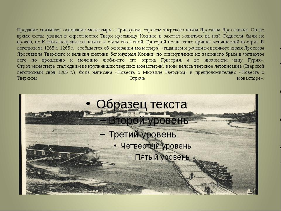 Предание связывает основание монастыря с Григорием, отроком тверского князя Я...