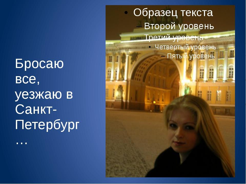 Бросаю все, уезжаю в Санкт-Петербург…