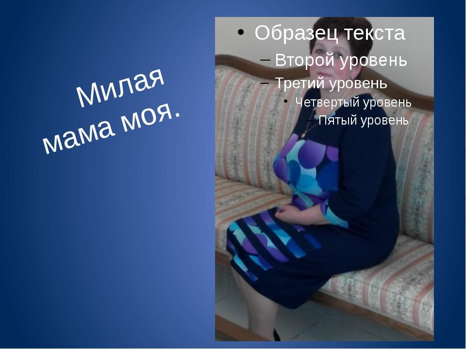 Милая мама моя.
