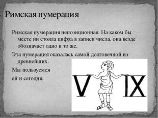 Римская нумерация Римская нумерация непозиционная. На каком бы месте ни стоял