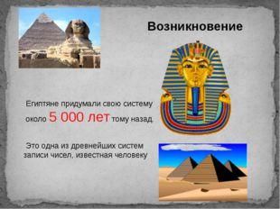 Египтяне придумали свою систему около 5000 лет тому назад. Это одна из древ