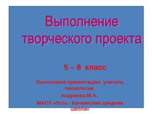 5 – 8 класс Выполнила презентацию учитель технологии Андреева М.А. МАОУ «Уст