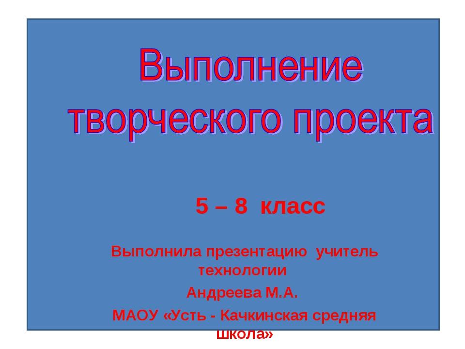 5 – 8 класс Выполнила презентацию учитель технологии Андреева М.А. МАОУ «Уст...
