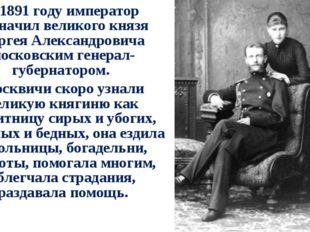 В 1891 году император назначил великого князя Сергея Александровича московски